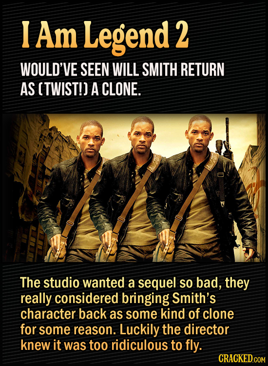 15 Bonkers Movie Sequels We Almost Got - I am Legend 2 would've seen Will Smith return as (twist!) a clone. The studio wanted a sequel so bad, they re