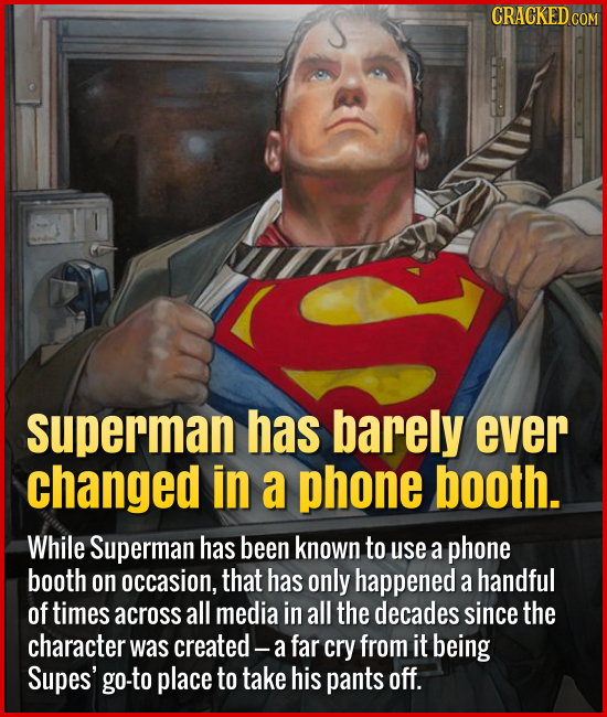 Superman has barely ever changed in a phone booth. While Superman has been known to use a phone booth on occasion, that has only happened a h