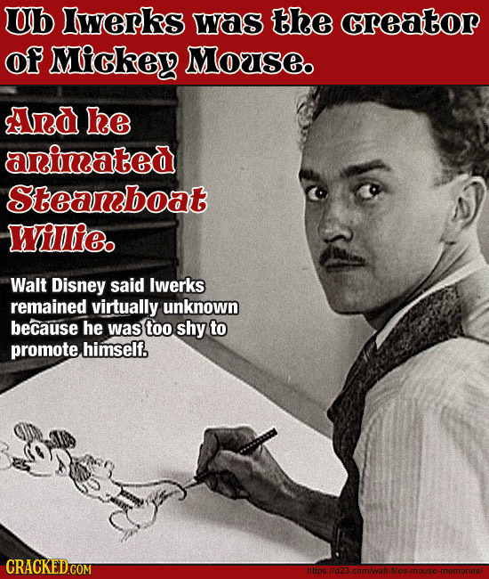 Ub lwerks was the creator Of Mickey Motse And he arinated Steanboat Wilie. Walt Disney said lwerks remained virtually unknown because he was too shy t