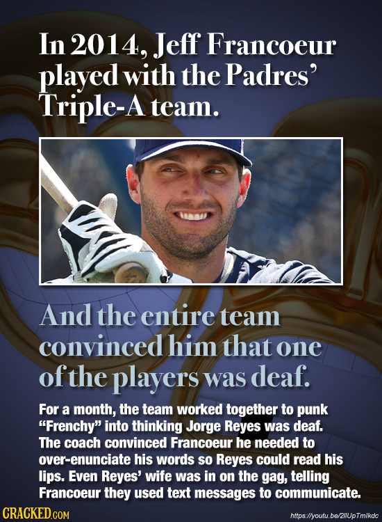 In 2014, Jeff Francoeur played with the Padres' Triple-A team. And the entire team convinced him that one of the players was deaf. For a month, the te