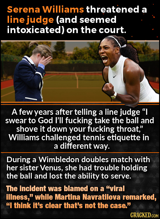 Serena Williams threatened a line judge (and seemed intoxicated) on the court. A few years after telling a line judge I swear to God I'll fucking tak