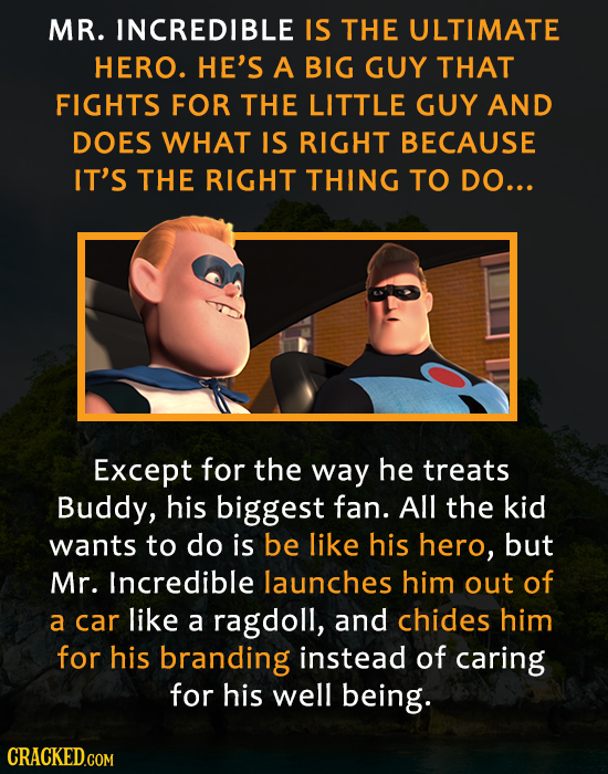 MR. INCREDIBLE IS THE ULTIMATE HERO. HE'S A BIG GUY THAT FIGHTS FOR THE LITTLE GUY AND DOES WHAT IS RIGHT BECAUSE IT'S THE RIGHT THING TO DO... Except