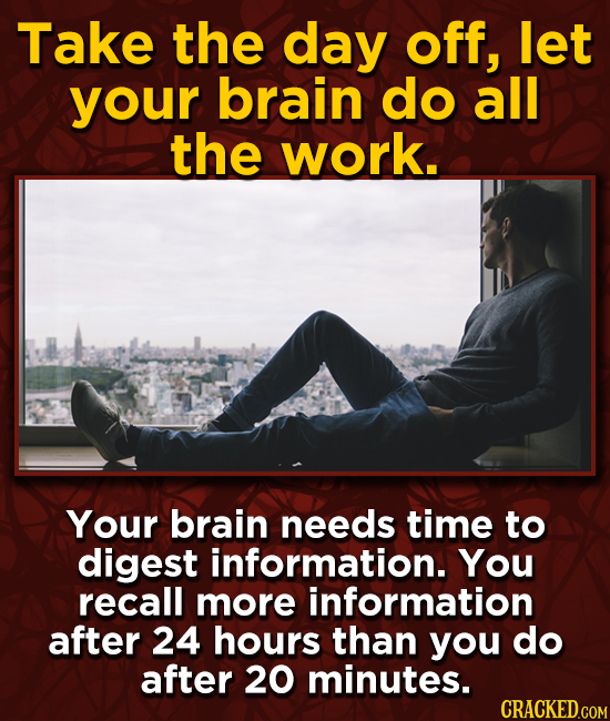 Take the day off, let your brain do all the work. Your brain needs time to digest information. You recall more information after 24 hours than you do