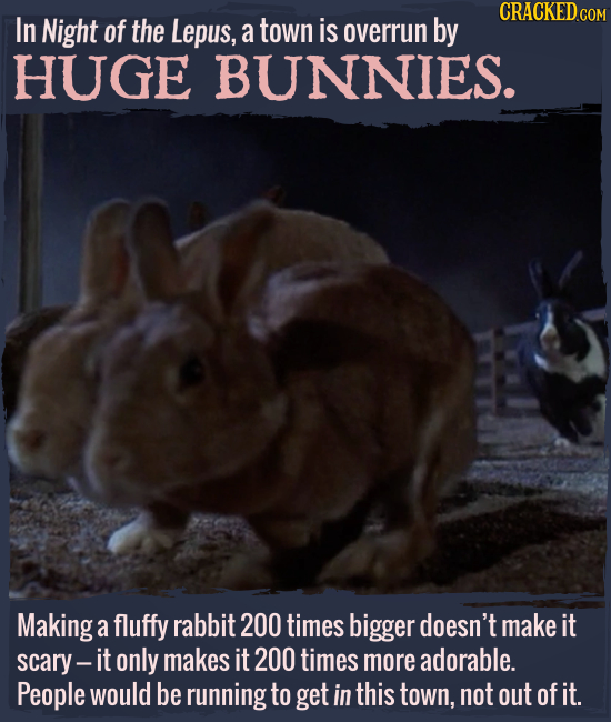 In Night of the Lepus, a town is overrun by HUGE BUNNIES. Making a fluffy rabbit 200 times bigger doesn't make it scary- it only makes it 200 times mo