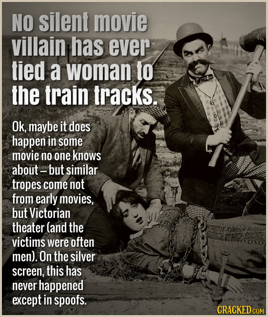 No silent movie villain has ever tied a woman to the train tracks. Ok, maybe it does happen in some movie no one knows about but similar tropes come n