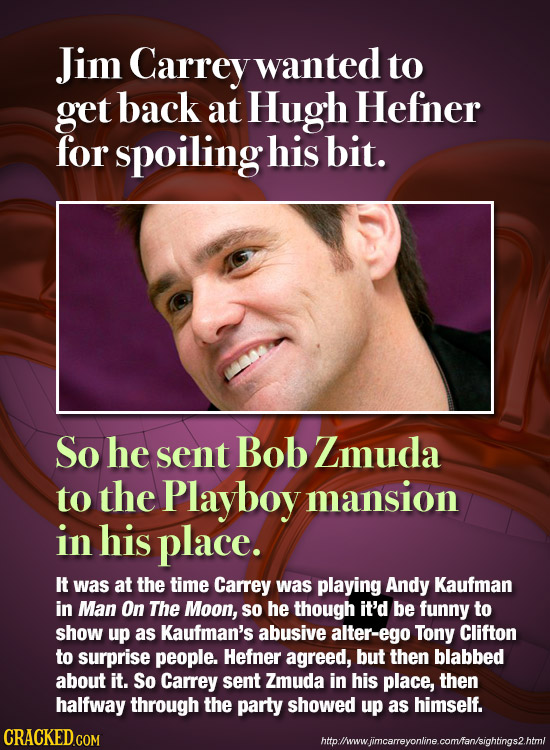 Jim Carrey wanted to get back at Hugh Hefner for spoiling his bit. So he sent Bob Zmuda to the Playboy mansion in his place. It was at the time Carrey