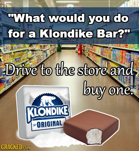 What would you do for a Klondike Bar? Drive to the store and buy one. KIONDIKE ORIGINAL the CRACKED COM