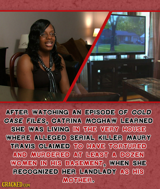 AFTER WATOHING AN EPISODE OF OLD OASE FILES, OATRINA MOGHAW LEARNED SHE NAS LIVING IN THE VERY HOUSE NHERE ALLEGED SERIAL KILLER MAURY TRAVIS CLAIMED
