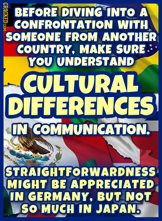 CRIC BEFORE DIVING INTO A CONFRONTATION WITH SOMEONE FROM ANOTHER COUNTRY, MAKE SURE YOU UNDERSTAND CULTURAL DIFFERENCES IN COMMUNICATION. STRAIGHTFOR
