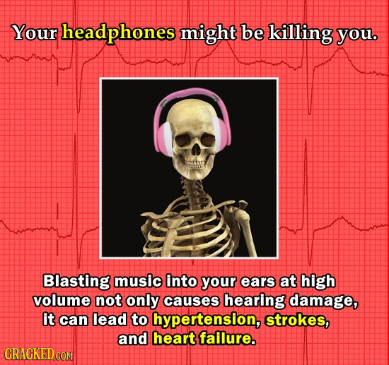 Your headphones might be killing you. Blasting music into your ears at high volume not only causes hearing damage, it can lead to hypertension, stroke