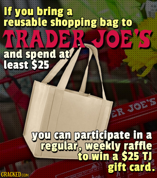 If you bring a reusable shopping bag to TRADER JOE'S and spend at least $25 JOE'S ER you can participate in a regular, weekly raffle to win a $25 TJ g