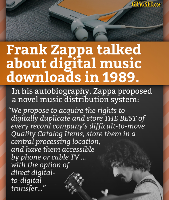 CRACKEDCO Frank Zappa talked about digital music downloads in 1989. In his autobiography, Zappa proposed a novel music distribution system: We propos