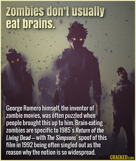 Zombies don't usually eat brains. George Romero himself, the inventor of zombie movies, was often puzzled when people brought this up to him. Brain-ea