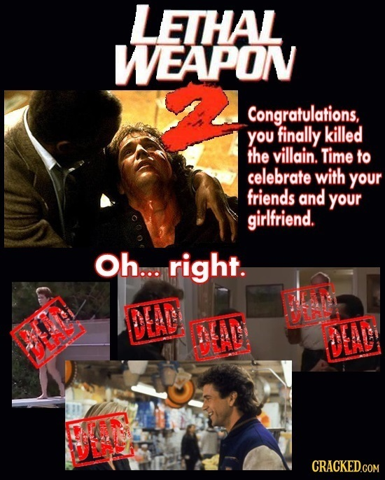 LETHAL WEAPON Congratulations, you finally killed the villain. Time to celebrate with your friends and your girlfriend. Oh... right. DEAD DIA CRACKED.