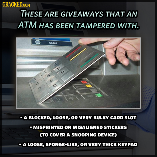 CRACKED CON THESE ARE GIVEAWAYS THAT AN ATM HAS BEEN TAMPERED WITH. CASH NV CO A A BLOCKED, LOOSE, OR VERY BULKY CARD SLOT -MISPRINTED OR MISALIGNED S