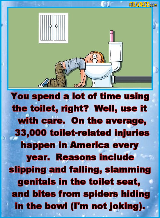 CRACKEDOON You spend a lot of time using the toilet, right? Well, use It with care. On the average, 33,000 toilet-related injuries happen in America e