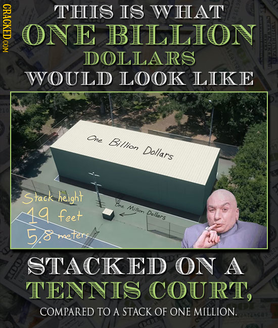 CRACKED COM THIS IS WHAT ONE BILLION DOLLARS WOULD LOOK LIKE One Billion Dollars Stack height Bne Mithion feet Dollars 5heteret STACKED ON A TENNIS CO