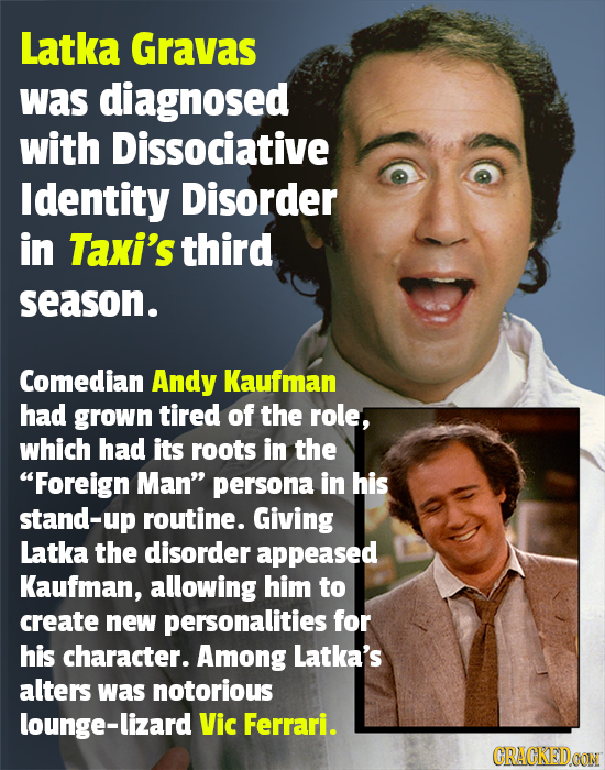 Latka Gravas was diagnosed with Dissociative Identity Disorder in Taxi's third season. Comedian Andy Kaufman had grown tired of the role, which had it