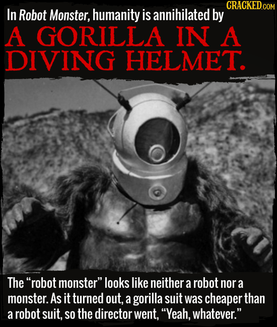 In Robot Monster, humanity is annihilated by A GORILLA IN A DIVING HELMET. The robot monster looks like neither a robot nor a monster. As it turned