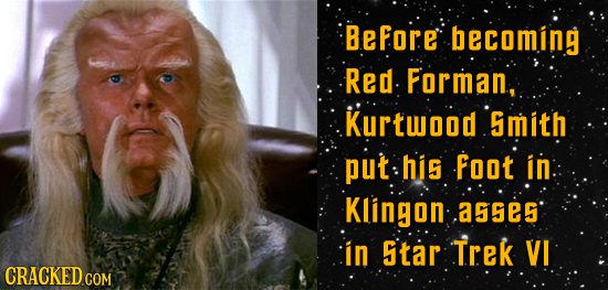 Before becoming Red Forman, Kurtwood mith put his Foot in Klingon .as5e5 in Star Trek VI CRACKED CON