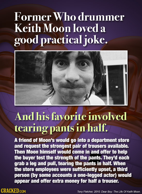 Former Who drummer Keith Moon loved a good practicaljoke. And his favorite involved tearing pants in half. A friend of Moon's would go into a departme