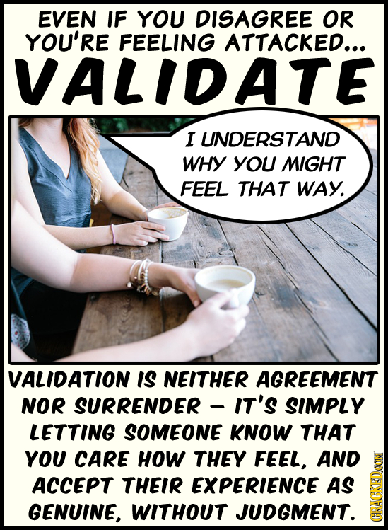 EVEN IF YOU DISAGREE OR YOU'RE FEELING ATTACKED... VALIDATE I UNDERSTAND WHY YOU MIGHT FEEL THAT WAY. VALIDATION IS NEITHER AGREEMENT NOR SURRENDER IT