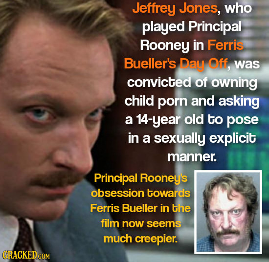 Jeffrey Jones, who played Principal Rooney in Ferris Bueller's Day Off, was convicted of owning child porn and asking a 14-year old to pose in a sexua