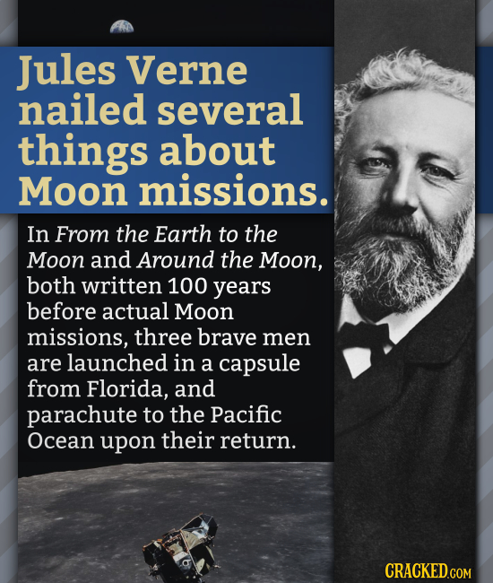 Jules Verne nailed several things about Moon missions. In From the Earth to the Moon and Around the Moon, both written 100 years before actual Moon mi