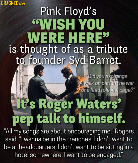 CRACKED CO Pink Floyd's WISH YOU WERE HERE is thought of as a tribute to founder Syd Barret. Did you exphange A walk on part in the war For a lead r