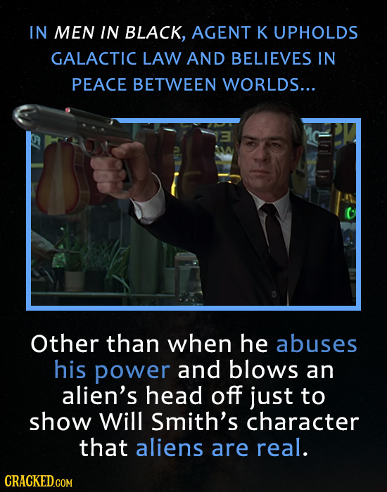 IN MEN IN BLACK, AGENT K UPHOLDS GALACTIC LAW AND BELIEVES IN PEACE BETWEEN WORLDS... Other than when he abuses his power and blows an alien's head of