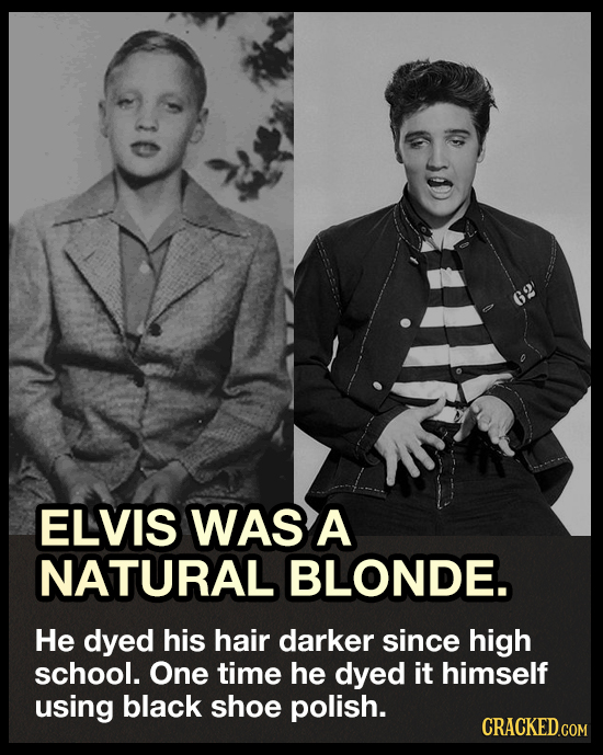 G2 ELVIS WAS A NATURAL BLONDE. He dyed his hair darker since high school. One time he dyed it himself using black shoe polish. CRACKED.COM