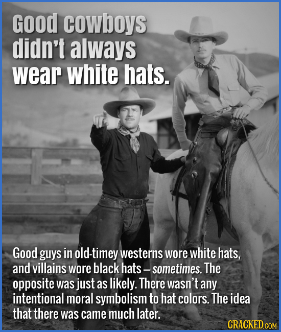 Good cowboys didn't always wear white hats. Good guys in old-timey westerns wore white hats, and villains wore black hats - sometimes. The opposite wa