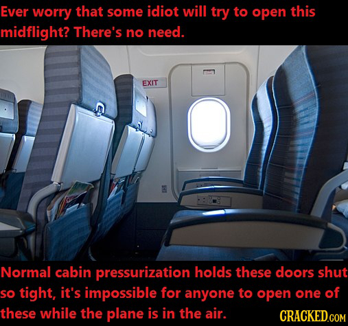 Ever worry that some idiot will try to open this midflight? There's no need. EXIT Normal cabin pressurization holds these doors shut so tight, it's im