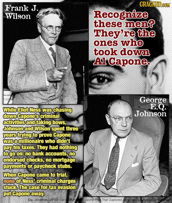 CRACKEDOON Frank J. Wilson Recognize these men? They're the ones who took down Al Capone. George E.Q. While Eliot Ness was chasing Johngon down Capone