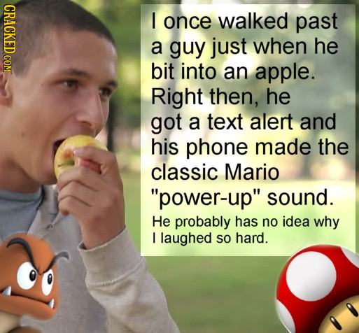 I once walked past a guy just when he bit into an apple. Right then, he got a text alert and his phone made the classic Mario power-up sound. He pro