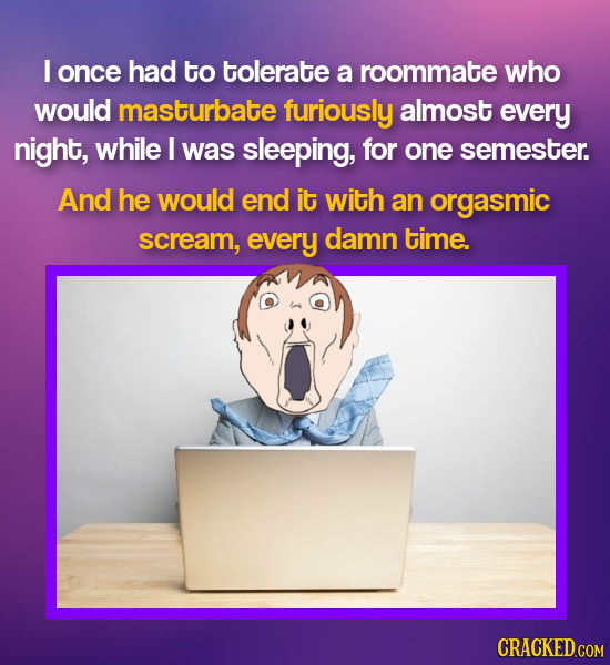 I once had to tolerate a roommate who would masturbate furiously almost every night, while I was sleeping, for one semester. And he would end it with