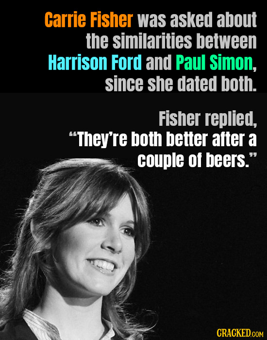 Carrie Fisher was asked about the similarities between Harrison Ford and Paul Simon, since she dated both. Fisher replied, They're both better after