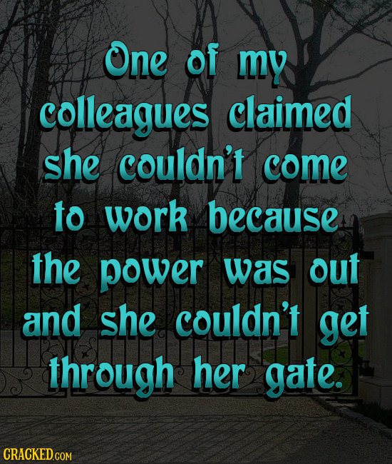 One of my colleagues claimed she couldn't come to work because the power was out and she couldn't get through her gate.