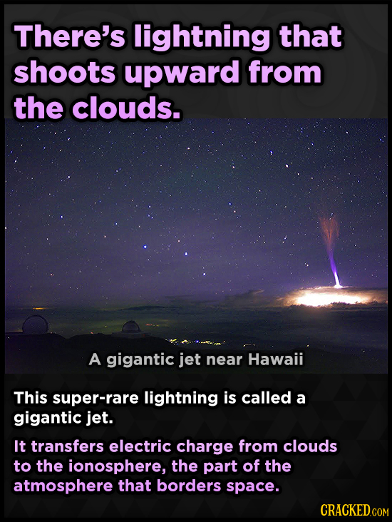 There's lightning that shoots upward from the clouds. A gigantic jet near Hawaii This super-rare lightning is called a gigantic jet. It transfers elec