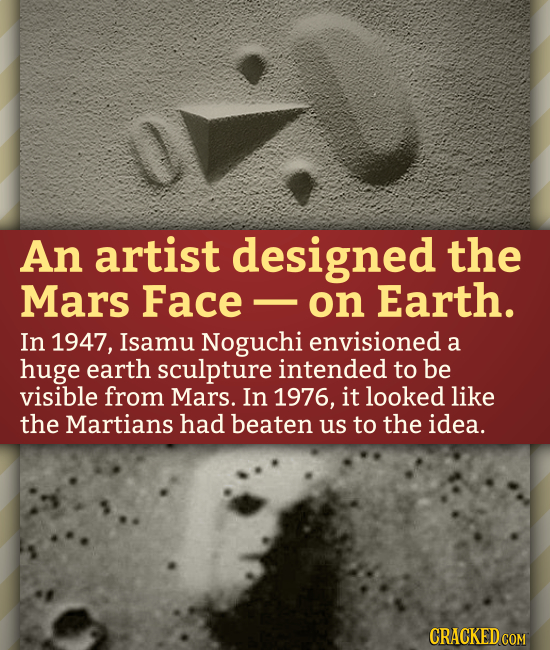 An artist designed the Mars Face on Earth. In 1947, Isamu Noguchi envisioned a huge earth sculpture intended to be visible from Mars. In 1976, it look