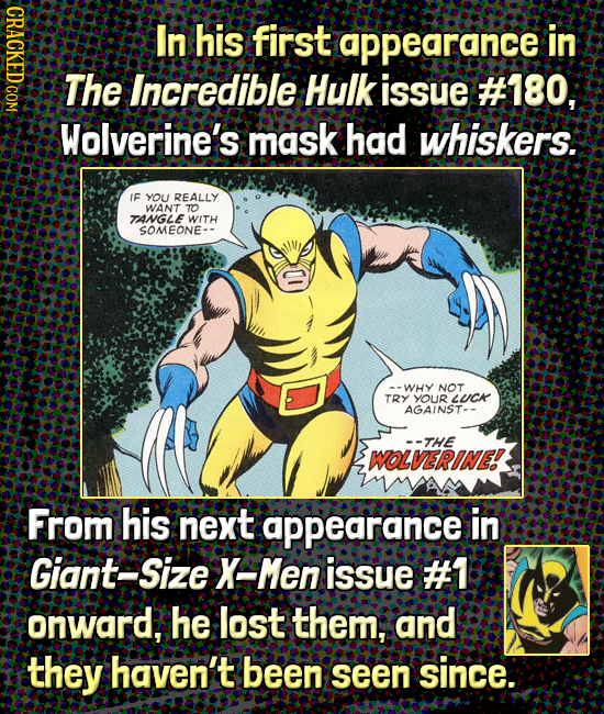 NDLO In his first appearance in The Incredible Hulk issue #180, Wolverine's mask had whiskers. IF YOU REALLY WANT TO TANGLE WITH SOMEONE-- -WHY NOT TR