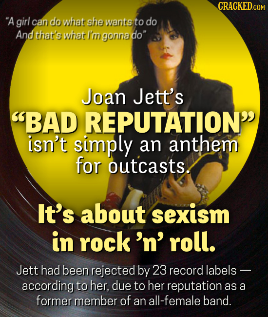 CRACKEDcO A girl can do what she wants to do And that's what I'm gonna do Joan Jett's BAD REPUTATION isn't simply an anthem for outcasts. It's abou