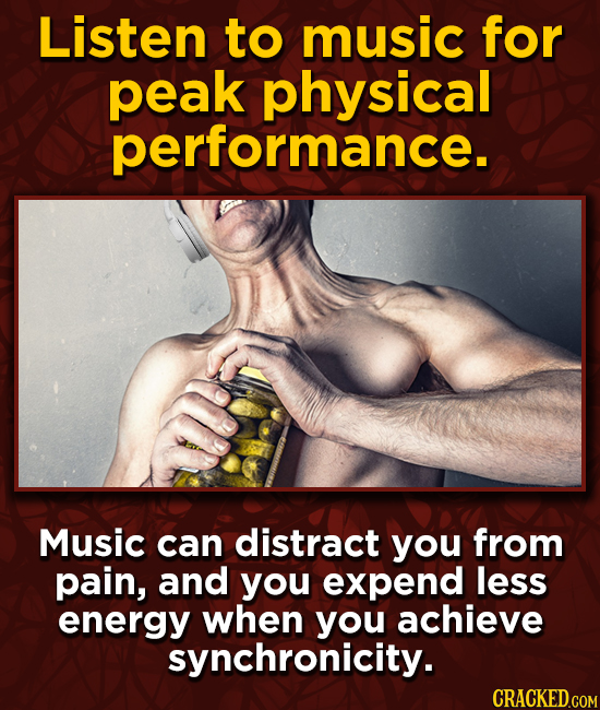 Listen to music for peak physical performance. Music can distract you from pain, and you expend less energy when you achieve synchronicity.