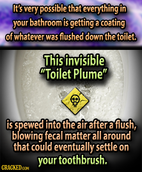 It's very possible that everything in your bathroom is getting a coating of whatever was flushed down the toilet. This invisible Toilet Plume is spe