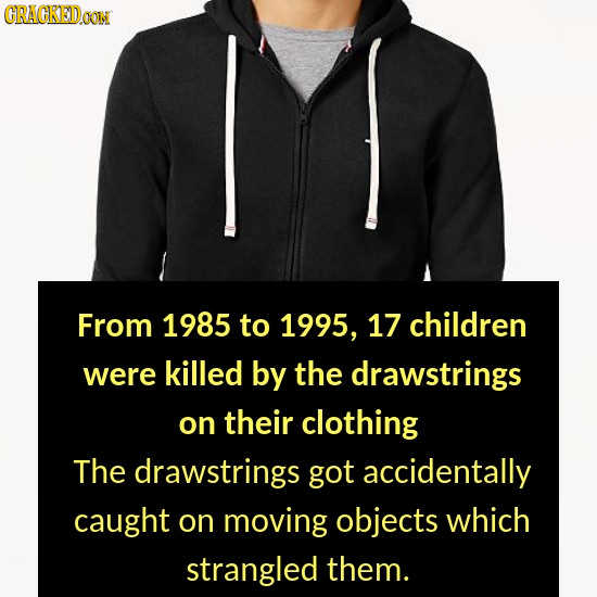 CRACKEDOON From 1985 to 1995, 17 children were killed by the drawstrings on their clothing The drawstrings got accidentally caught on moving objects w