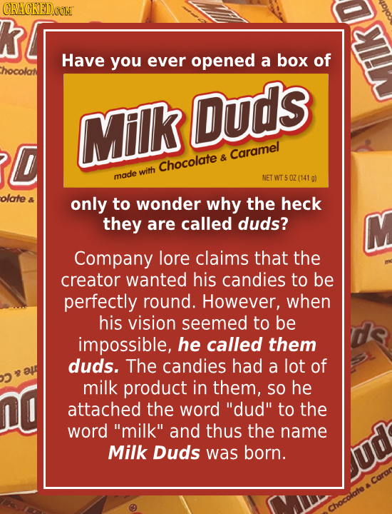 CRACKED.OONT K Have you ever opened a box of hocolat Duds Milk D & Caramel Chocolate with made NET WT OZ (141 g) olote 8 only to wonder why the heck t