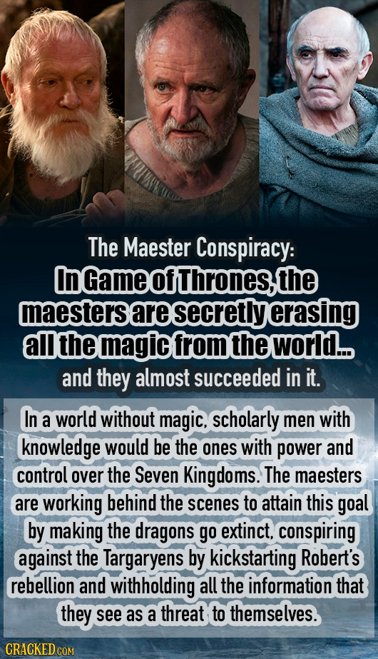 The Maester Conspiracy: InGameofthrones,the maesterse are secretly erasing all the magic from the world... and they almost succeeded in it. In a world
