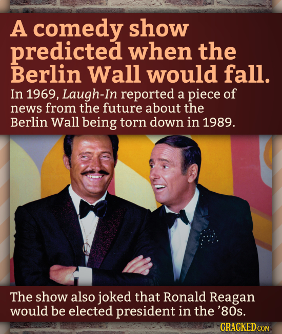 A comedy show predicted when the Berlin Wall would fall. In 1969, Laugh-In reported a piece of news from the future about the Berlin Wall being torn d