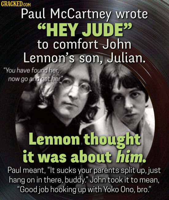 CRACKEDcO COM Paul McCartney wrote HEY JUDE to comfort John Lennon's son, Julian. You have found her, now go and get her Lennon. thought it was ab