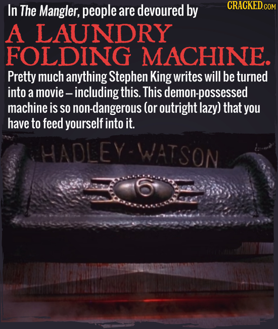 In The Mangler, people are devoured by A LAUNDRY FOLDING MACHINE. Pretty much anything Stephen King writes will be turned into a movie including this.